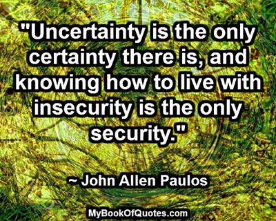uncertainty is the only certainty Certainty quotes from brainyquote,  uncertainty is the very condition to impel man to unfold his powers  the only certainty is that nothing is certain.